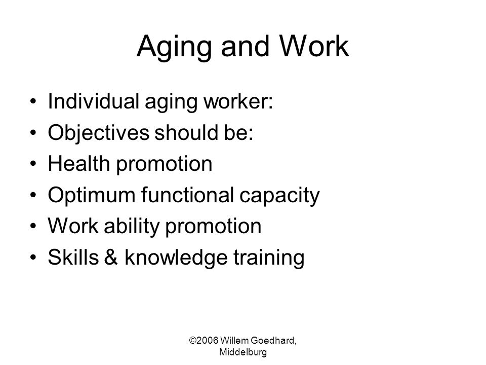 ©2006 Willem Goedhard, Middelburg Aging and Work Individual aging worker: Objectives should be: Health promotion Optimum functional capacity Work abil