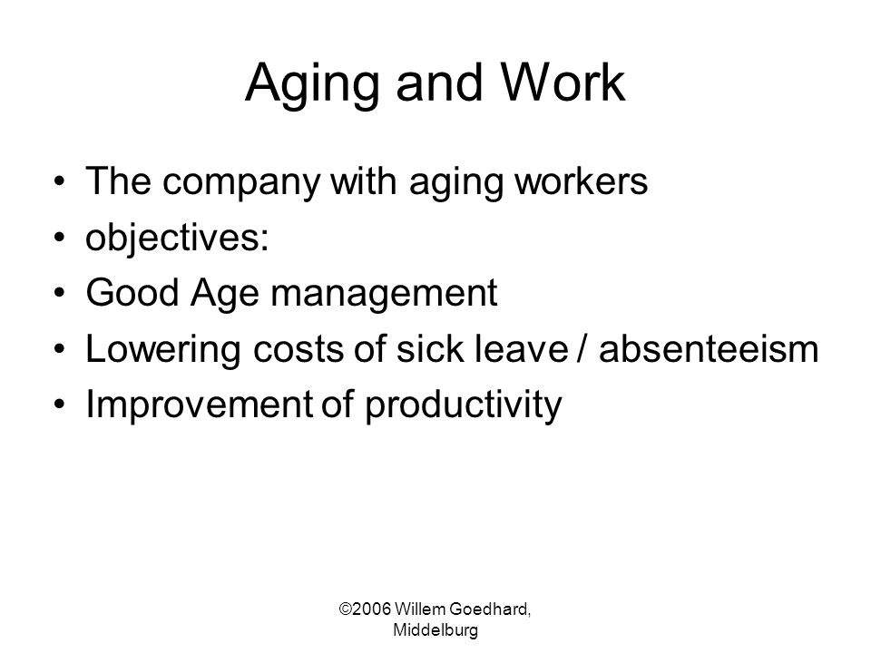 ©2006 Willem Goedhard, Middelburg Aging and Work The company with aging workers objectives: Good Age management Lowering costs of sick leave / absente