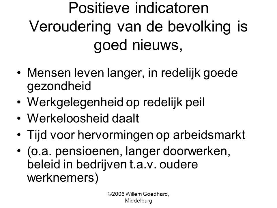 ©2006 Willem Goedhard, Middelburg Positieve indicatoren Veroudering van de bevolking is goed nieuws, Mensen leven langer, in redelijk goede gezondheid Werkgelegenheid op redelijk peil Werkeloosheid daalt Tijd voor hervormingen op arbeidsmarkt (o.a.