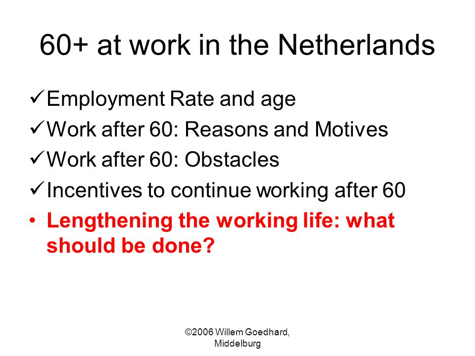 ©2006 Willem Goedhard, Middelburg 60+ at work in the Netherlands Employment Rate and age Work after 60: Reasons and Motives Work after 60: Obstacles I