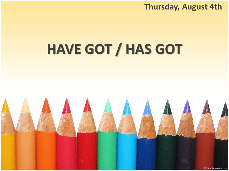 HAVE GOT / HAS GOT Thursday, August 4th