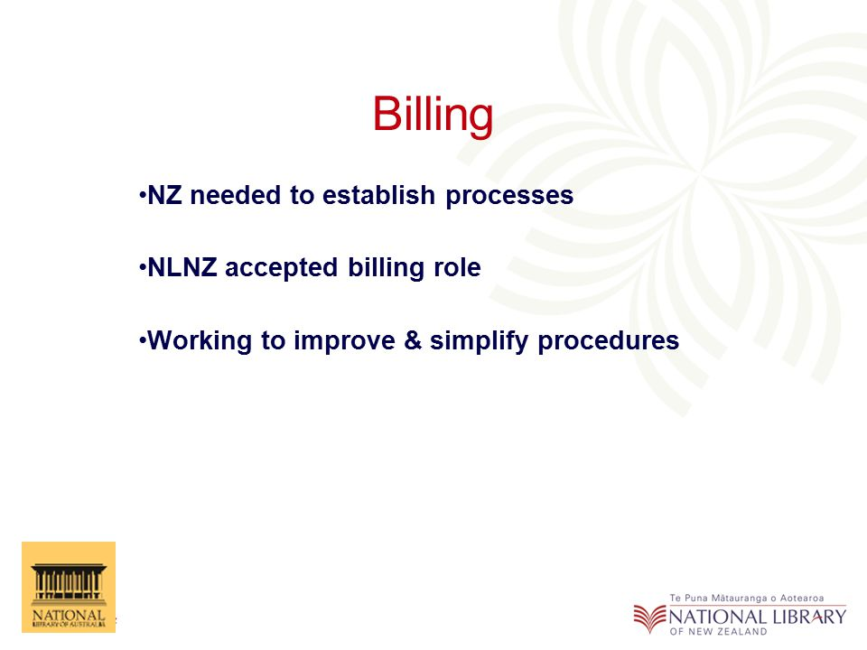 Billing NZ needed to establish processes NLNZ accepted billing role Working to improve & simplify procedures