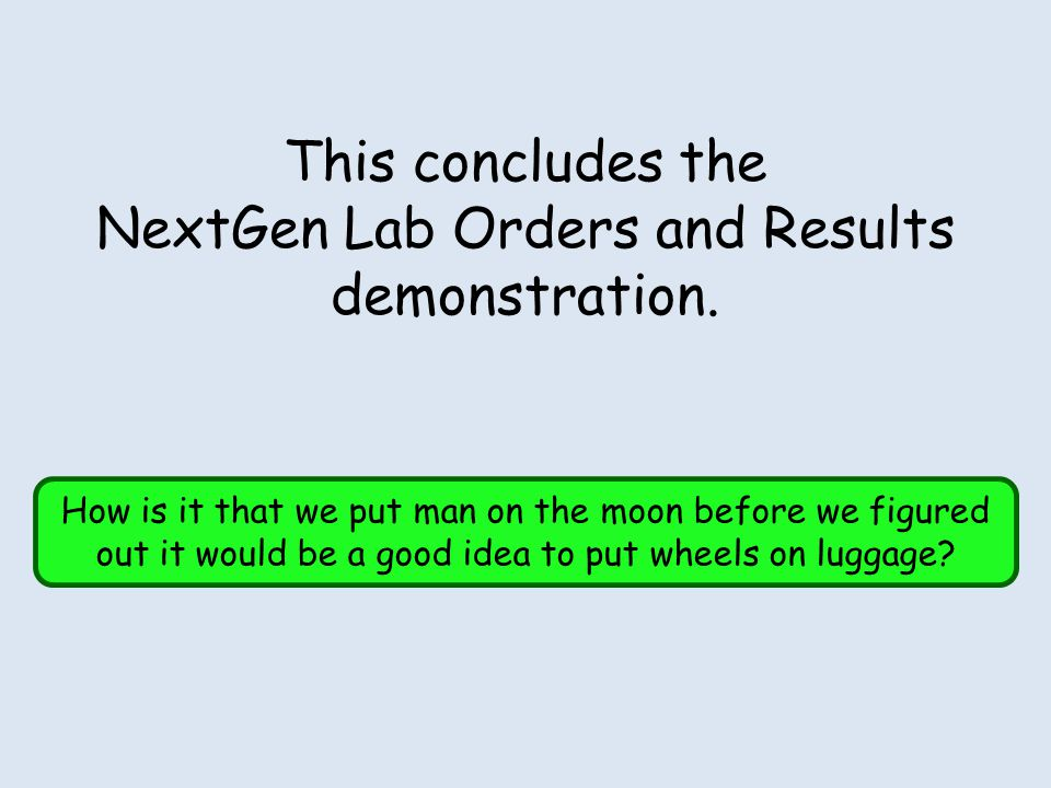This concludes the NextGen Lab Orders and Results demonstration. How is it that we put man on the moon before we figured out it would be a good idea t