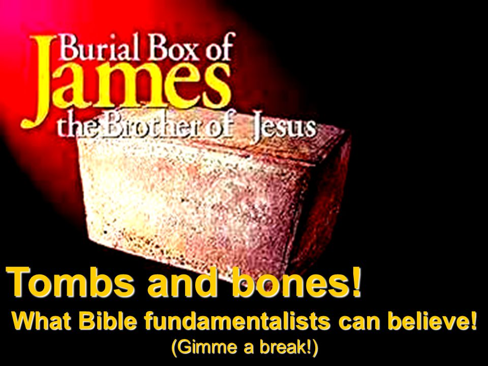 Tombs and bones. What Bible fundamentalists can believe.