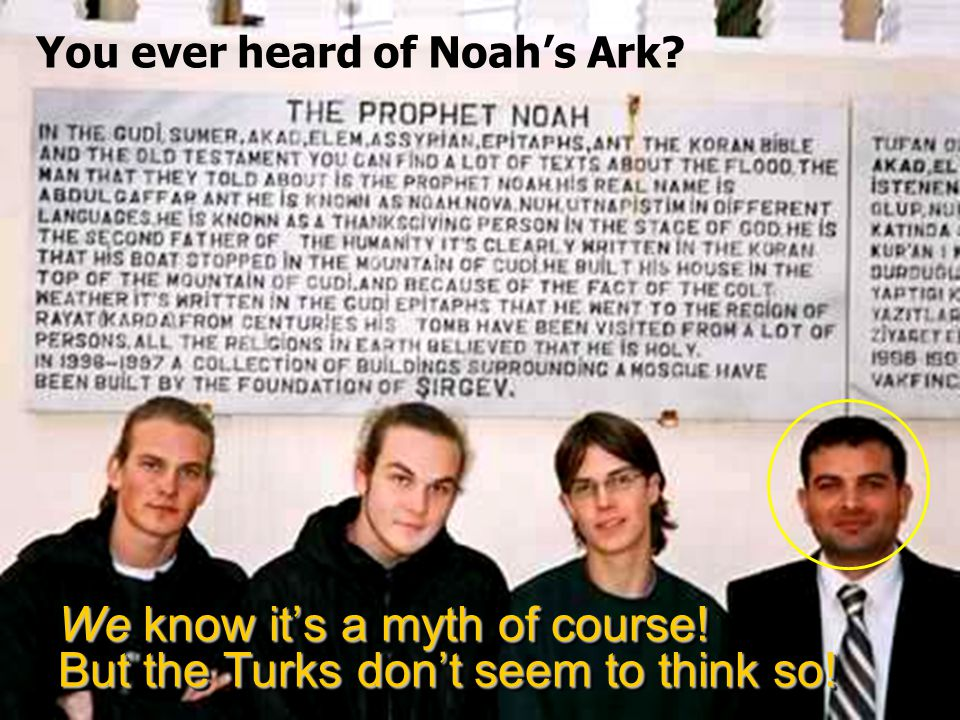 We know it's a myth of course! But the Turks don't seem to think so! You ever heard of Noah's Ark?