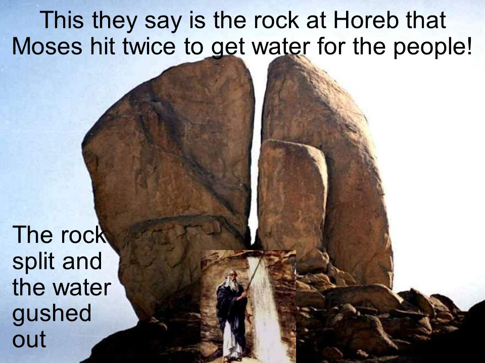 The rock split and the water gushed out This they say is the rock at Horeb that Moses hit twice to get water for the people!