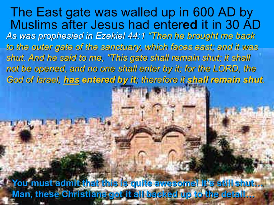 As was prophesied in Ezekiel 44:1 Then he brought me back to the outer gate of the sanctuary, which faces east; and it was shut.