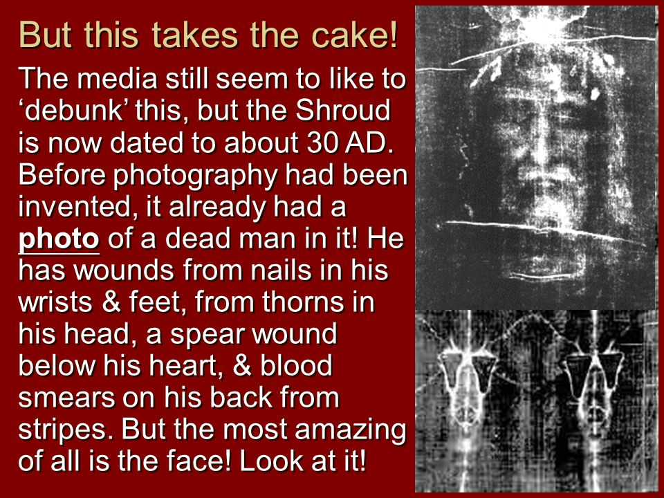 The media still seem to like to 'debunk' this, but the Shroud is now dated to about 30 AD.
