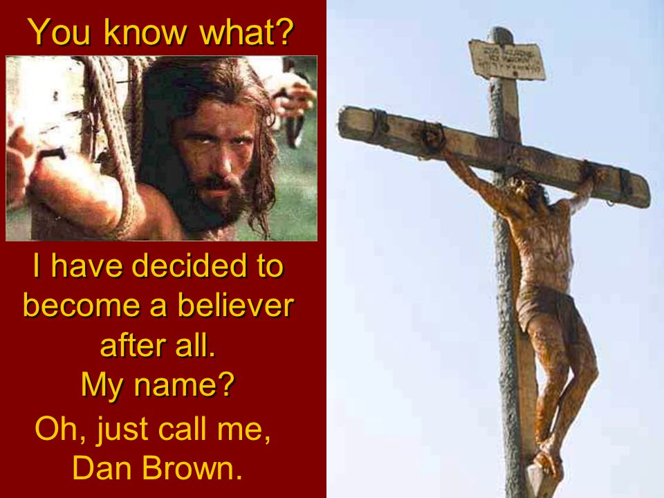 I have decided to become a believer after all. My name? You know what? Oh, just call me, Dan Brown.