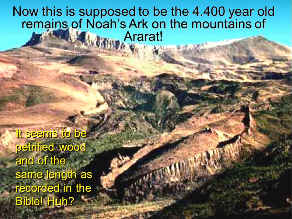 Now this is supposed to be the 4.400 year old remains of Noah's Ark on the mountains of Ararat.