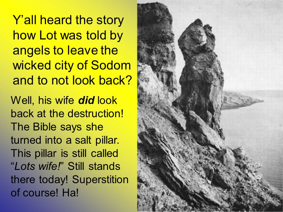 Y'all heard the story how Lot was told by angels to leave the wicked city of Sodom and to not look back.