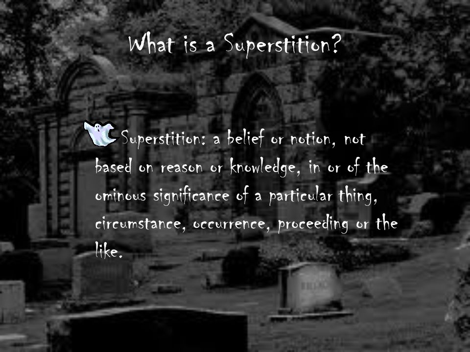 Graveyard Superstition This superstition is based on an old wise tale. It states that if you don't hold your breath and put your feet up while you pas