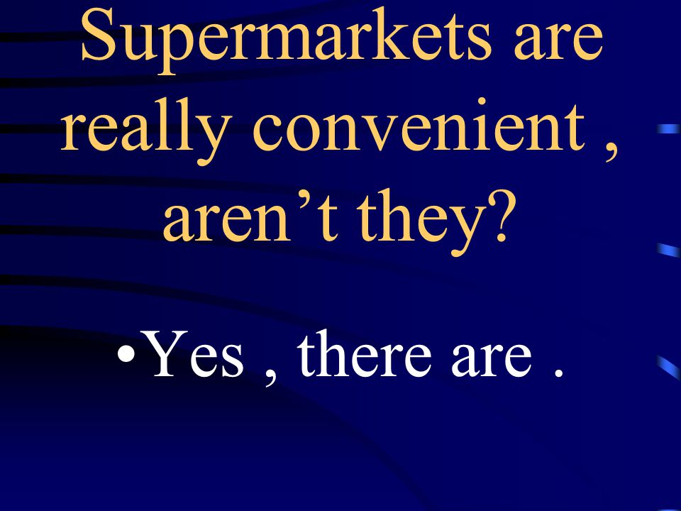 *There's a supermarket near here, isn't there? Yes, there is.