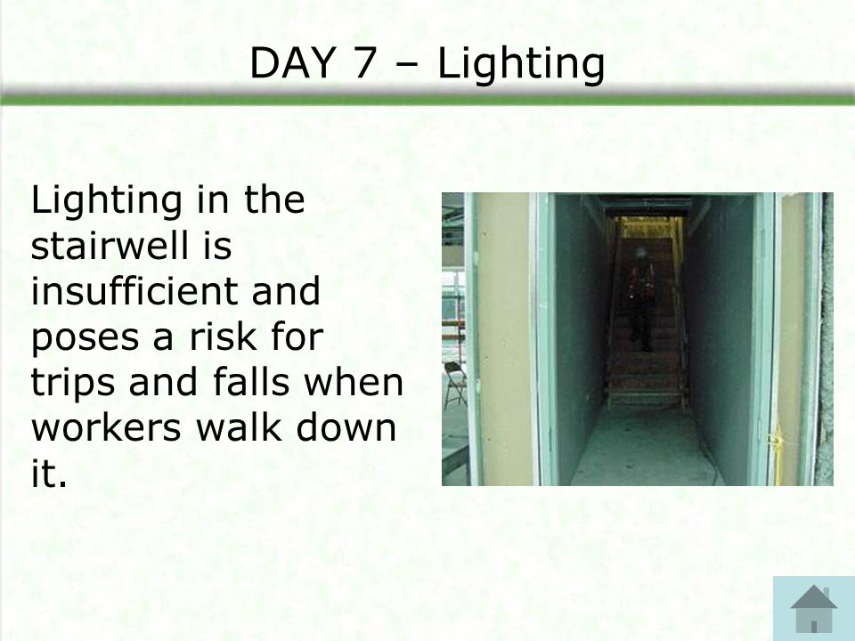 DAY 7 – Lighting Lighting in the stairwell is insufficient and poses a risk for trips and falls when workers walk down it.