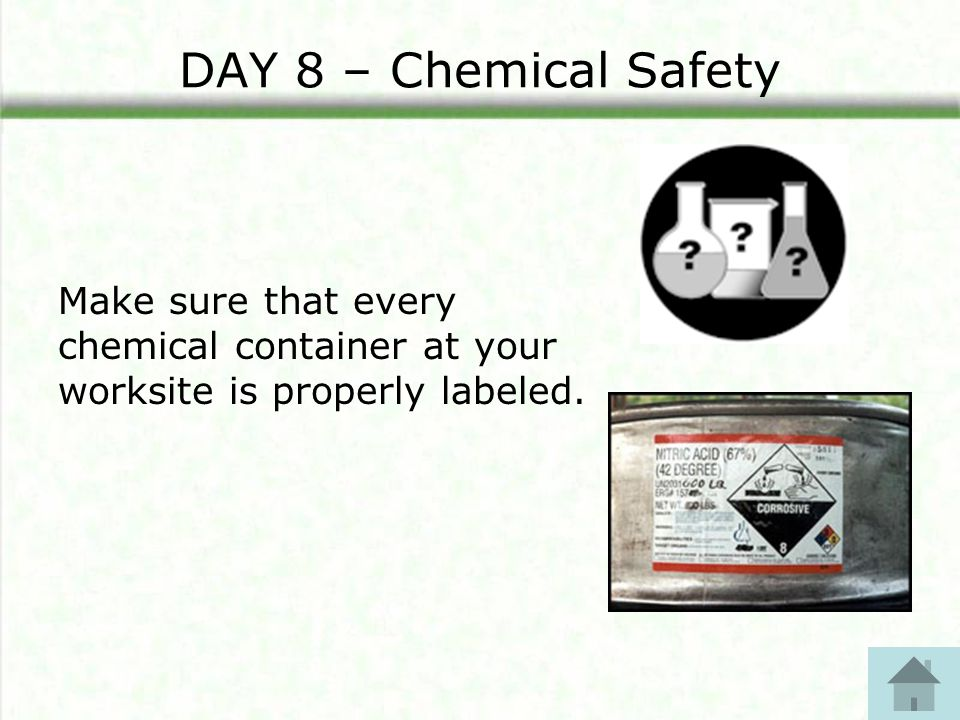 DAY 8 – Chemical Safety Make sure that every chemical container at your worksite is properly labeled.