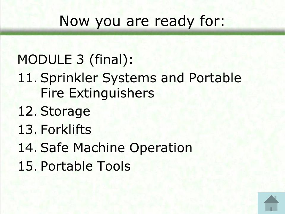 Now you are ready for: MODULE 3 (final): 11.Sprinkler Systems and Portable Fire Extinguishers 12.Storage 13.Forklifts 14.Safe Machine Operation 15.Portable Tools