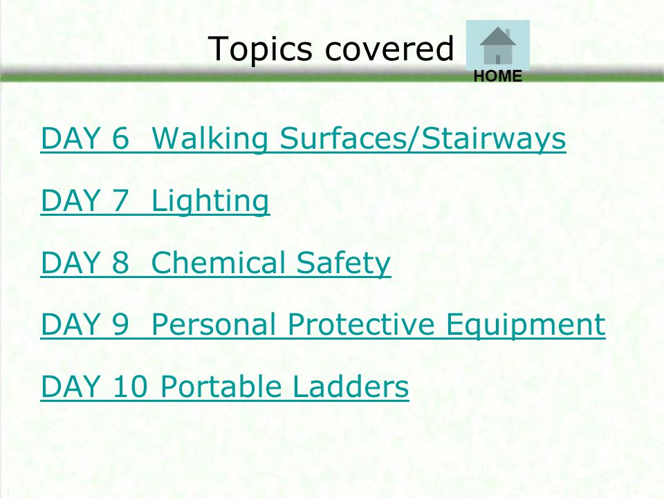 Topics covered DAY 6 Walking Surfaces/Stairways DAY 7 Lighting DAY 8 Chemical Safety DAY 9 Personal Protective Equipment DAY 10 Portable Ladders HOME
