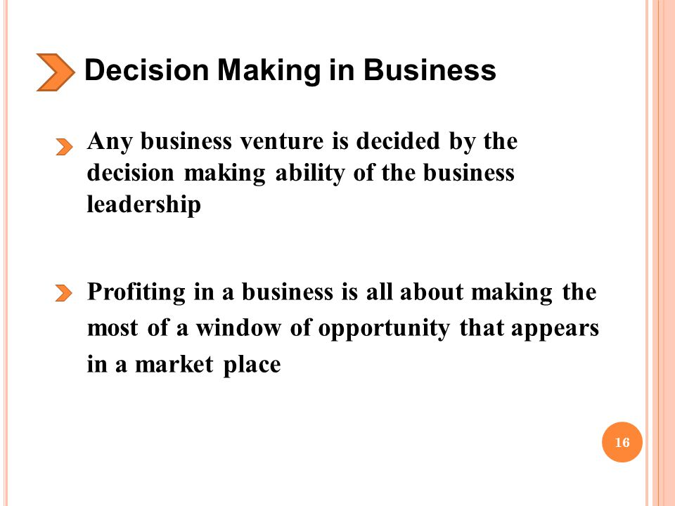 Decision Making in Business Any business venture is decided by the decision making ability of the business leadership Profiting in a business is all about making the most of a window of opportunity that appears in a market place 16