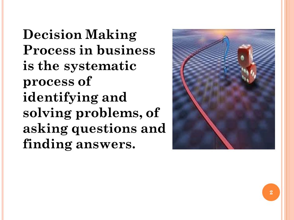 Decision Making Process in business is the systematic process of identifying and solving problems, of asking questions and finding answers.