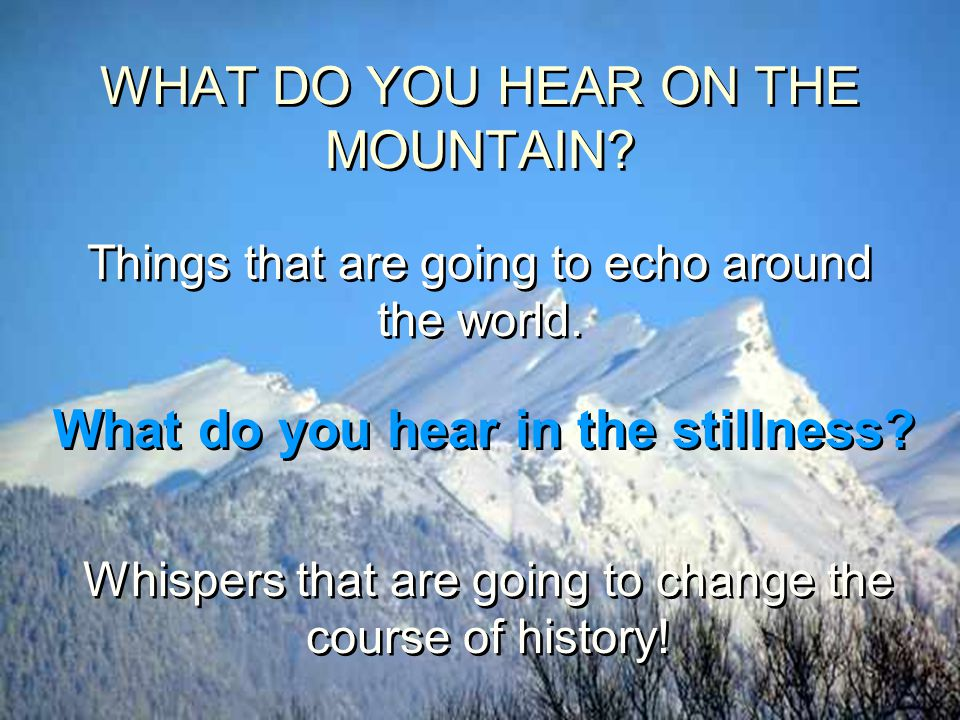 WHAT DO YOU HEAR ON THE MOUNTAIN? Things that are going to echo around the world. What do you hear in the stillness? Whispers that are going to change