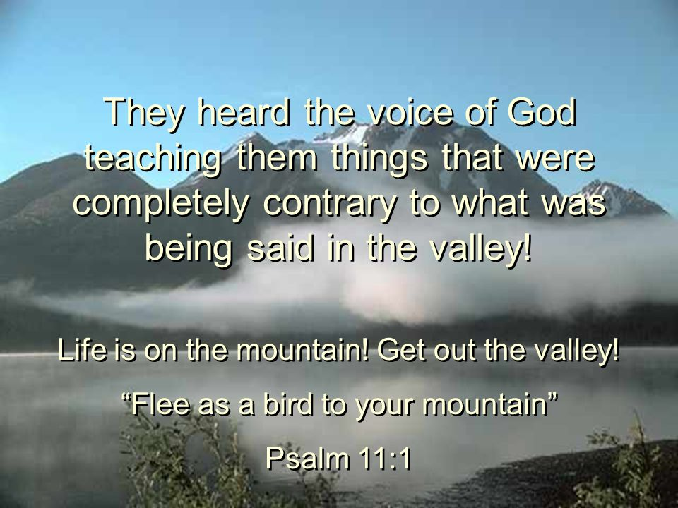 They heard the voice of God teaching them things that were completely contrary to what was being said in the valley! Life is on the mountain! Get out