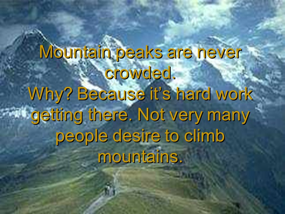 Mountain peaks are never crowded. Why? Because it's hard work getting there. Not very many people desire to climb mountains.
