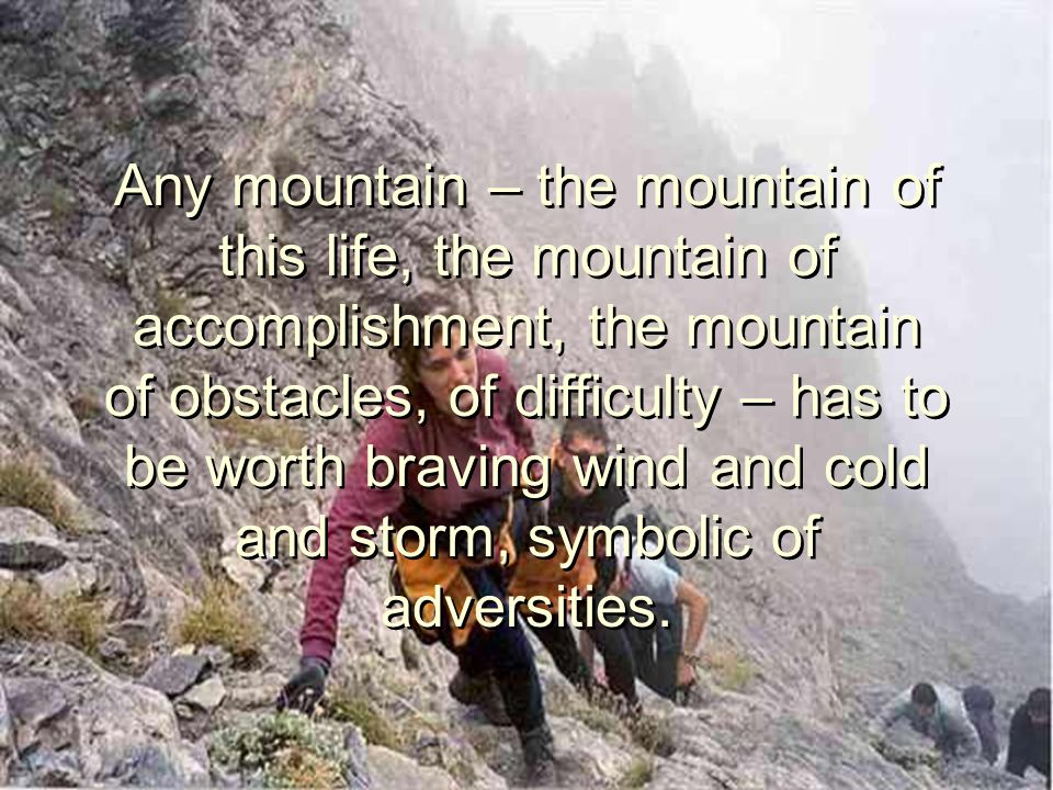 Any mountain – the mountain of this life, the mountain of accomplishment, the mountain of obstacles, of difficulty – has to be worth braving wind and