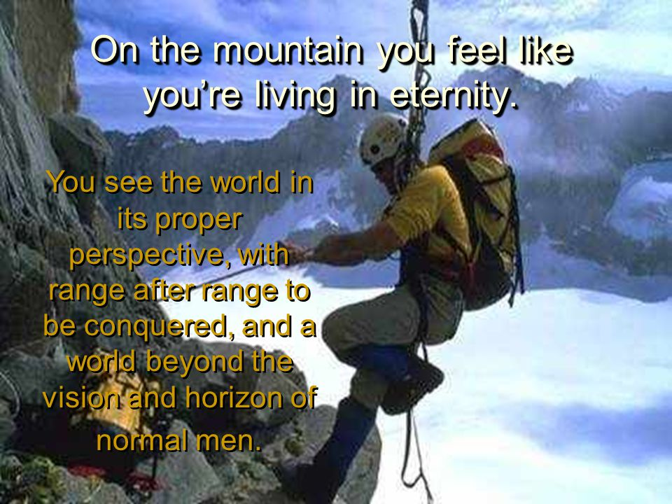 On the mountain you feel like you're living in eternity. You see the world in its proper perspective, with range after range to be conquered, and a wo