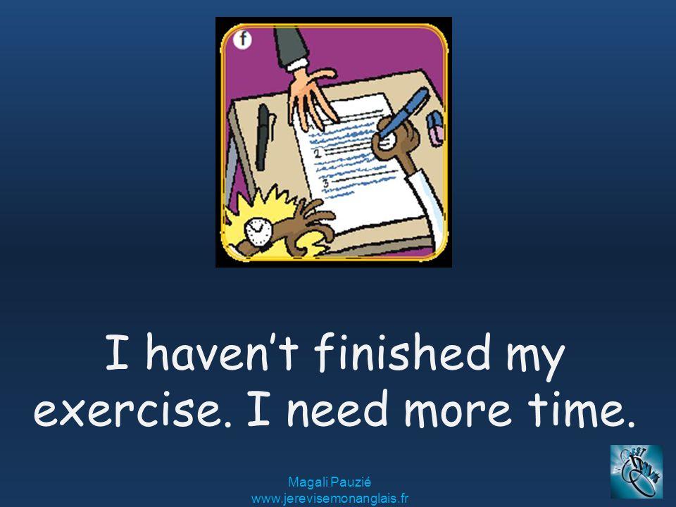 Magali Pauzié www.jerevisemonanglais.fr I haven't finished my exercise. I need more time.