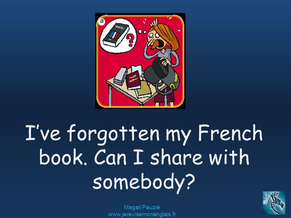 Magali Pauzié www.jerevisemonanglais.fr I've forgotten my French book. Can I share with somebody