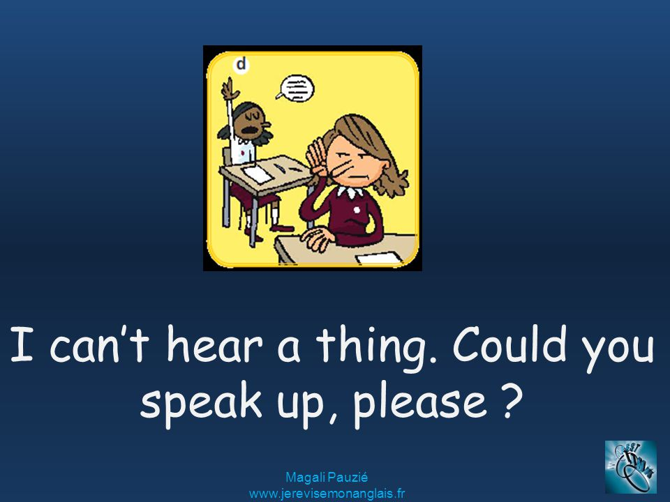 Magali Pauzié www.jerevisemonanglais.fr I can't hear a thing. Could you speak up, please