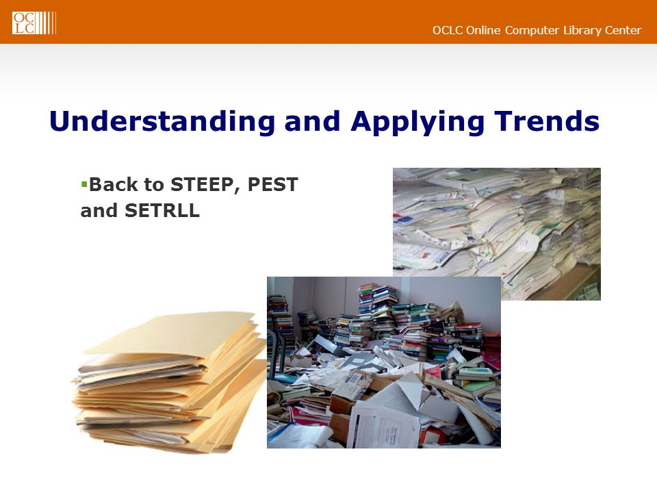 OCLC Online Computer Library Center Understanding and Applying Trends  Back to STEEP, PEST and SETRLL