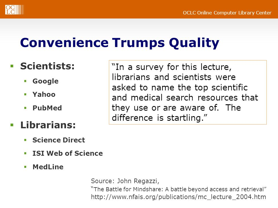 OCLC Online Computer Library Center Convenience Trumps Quality  Scientists:  Google  Yahoo  PubMed  Librarians:  Science Direct  ISI Web of Science  MedLine Source: John Regazzi, The Battle for Mindshare: A battle beyond access and retrieval http://www.nfais.org/publications/mc_lecture_2004.htm In a survey for this lecture, librarians and scientists were asked to name the top scientific and medical search resources that they use or are aware of.