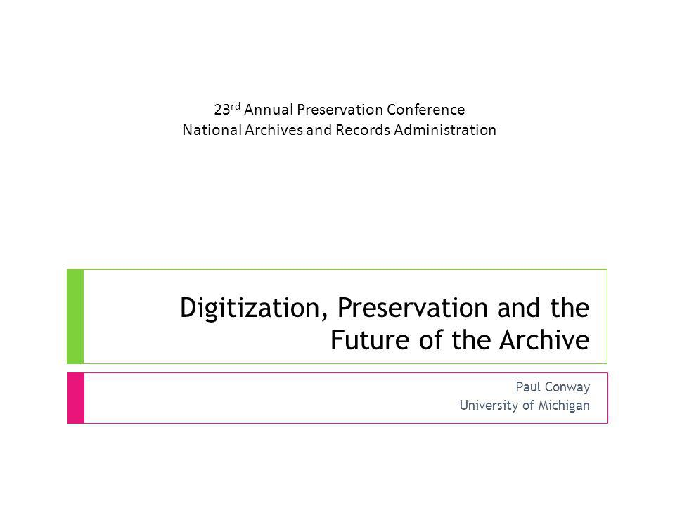 Digitization, Preservation and the Future of the Archive Paul Conway University of Michigan 23 rd Annual Preservation Conference National Archives and Records Administration
