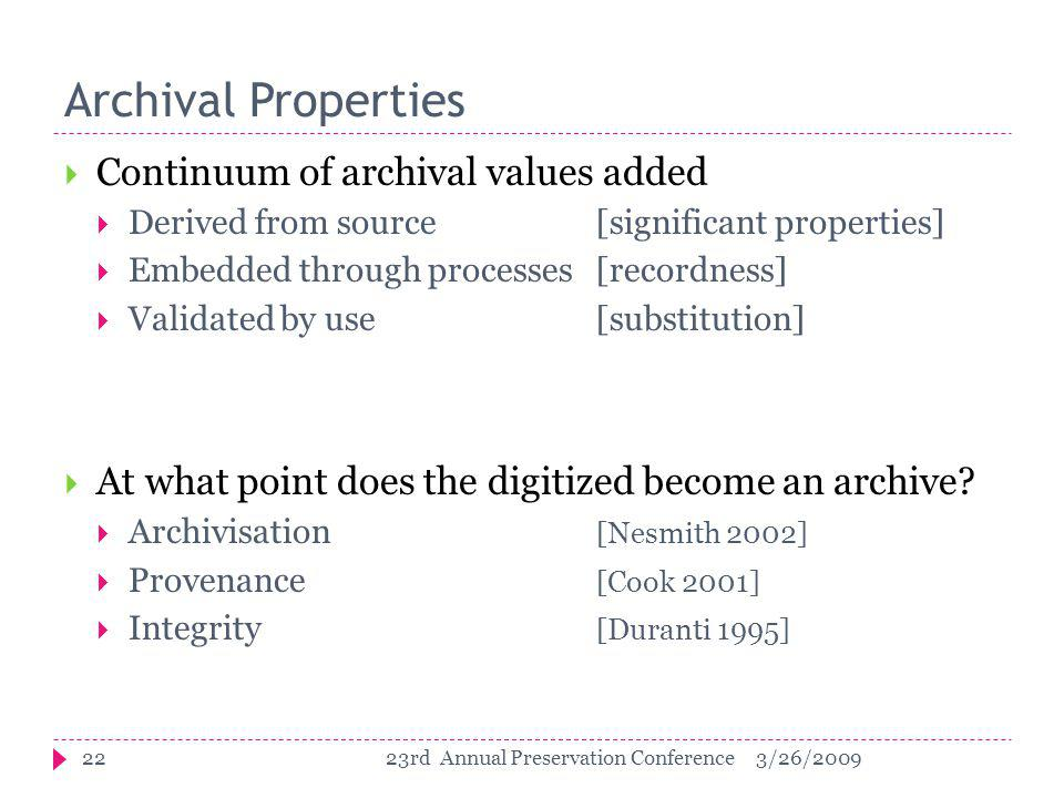 Archival Properties  Continuum of archival values added  Derived from source [significant properties]  Embedded through processes [recordness]  Validated by use [substitution]  At what point does the digitized become an archive.