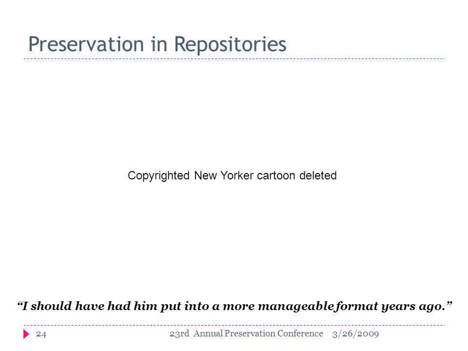 I should have had him put into a more manageable format years ago. Preservation in Repositories 243/26/200923rd Annual Preservation Conference Copyrighted New Yorker cartoon deleted