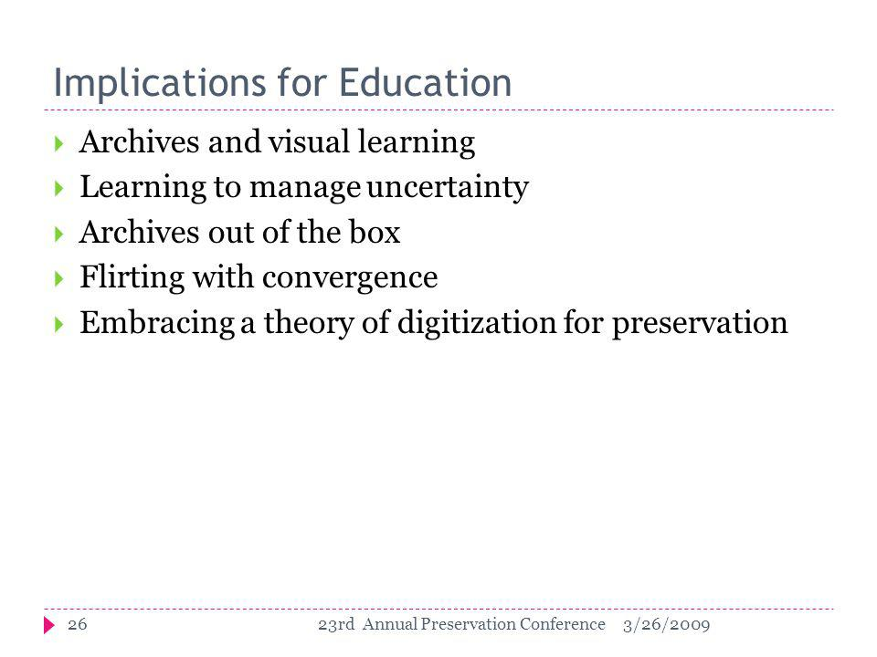 Implications for Education  Archives and visual learning  Learning to manage uncertainty  Archives out of the box  Flirting with convergence  Embracing a theory of digitization for preservation 263/26/200923rd Annual Preservation Conference