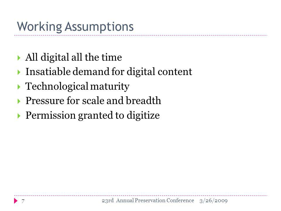 Working Assumptions  All digital all the time  Insatiable demand for digital content  Technological maturity  Pressure for scale and breadth  Permission granted to digitize 73/26/200923rd Annual Preservation Conference