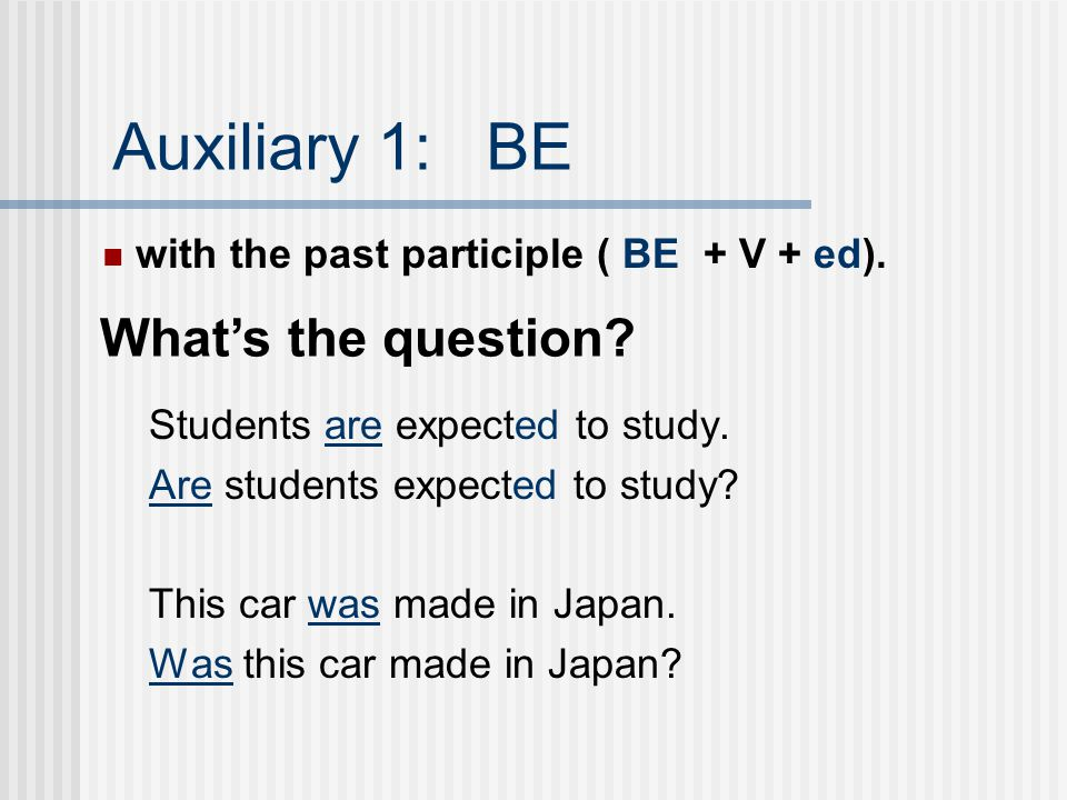 Auxiliary 1: BE with present participle (BE + V+ing) Mieko was working part-time. Was Mieko working part-time? We were watching a movie. Were you watc