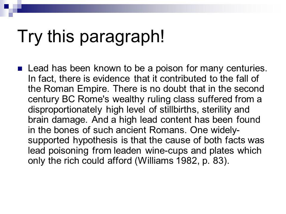 Try this paragraph! Lead has been known to be a poison for many centuries. In fact, there is evidence that it contributed to the fall of the Roman Emp