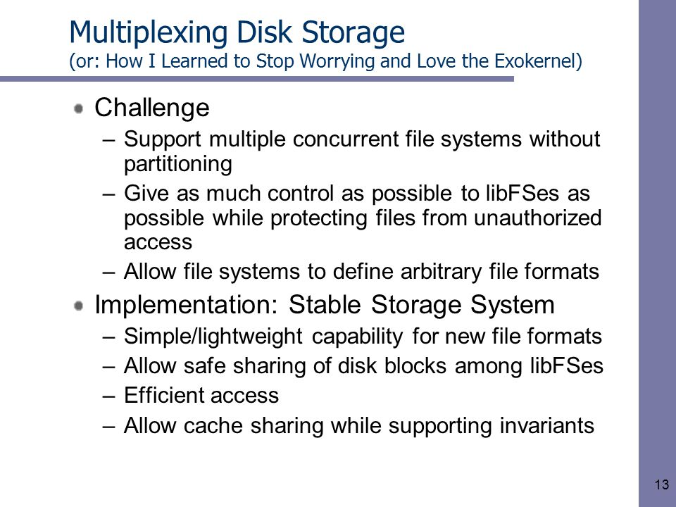 13 Multiplexing Disk Storage (or: How I Learned to Stop Worrying and Love the Exokernel) Challenge –Support multiple concurrent file systems without partitioning –Give as much control as possible to libFSes as possible while protecting files from unauthorized access –Allow file systems to define arbitrary file formats Implementation: Stable Storage System –Simple/lightweight capability for new file formats –Allow safe sharing of disk blocks among libFSes –Efficient access –Allow cache sharing while supporting invariants