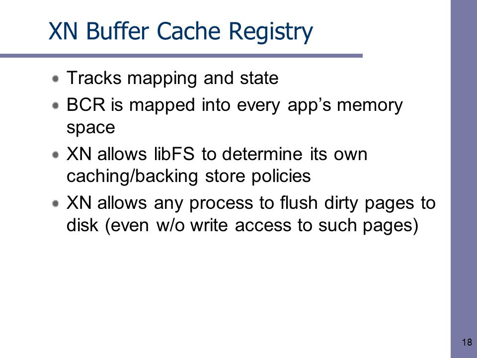 18 XN Buffer Cache Registry Tracks mapping and state BCR is mapped into every app's memory space XN allows libFS to determine its own caching/backing store policies XN allows any process to flush dirty pages to disk (even w/o write access to such pages)