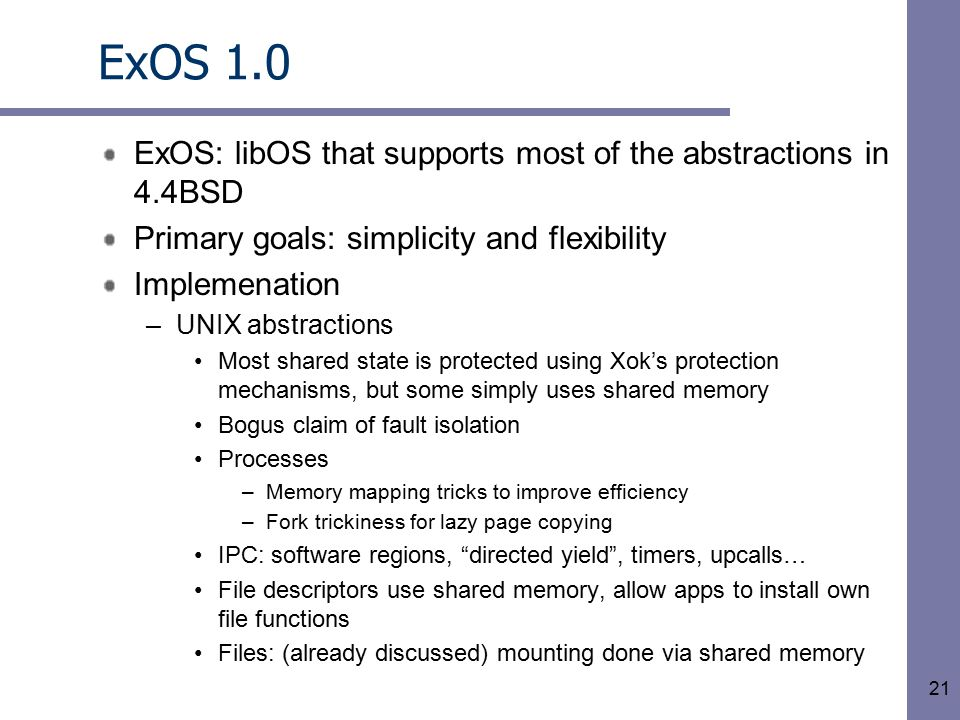 21 ExOS 1.0 ExOS: libOS that supports most of the abstractions in 4.4BSD Primary goals: simplicity and flexibility Implemenation –UNIX abstractions Most shared state is protected using Xok's protection mechanisms, but some simply uses shared memory Bogus claim of fault isolation Processes –Memory mapping tricks to improve efficiency –Fork trickiness for lazy page copying IPC: software regions, directed yield , timers, upcalls… File descriptors use shared memory, allow apps to install own file functions Files: (already discussed) mounting done via shared memory