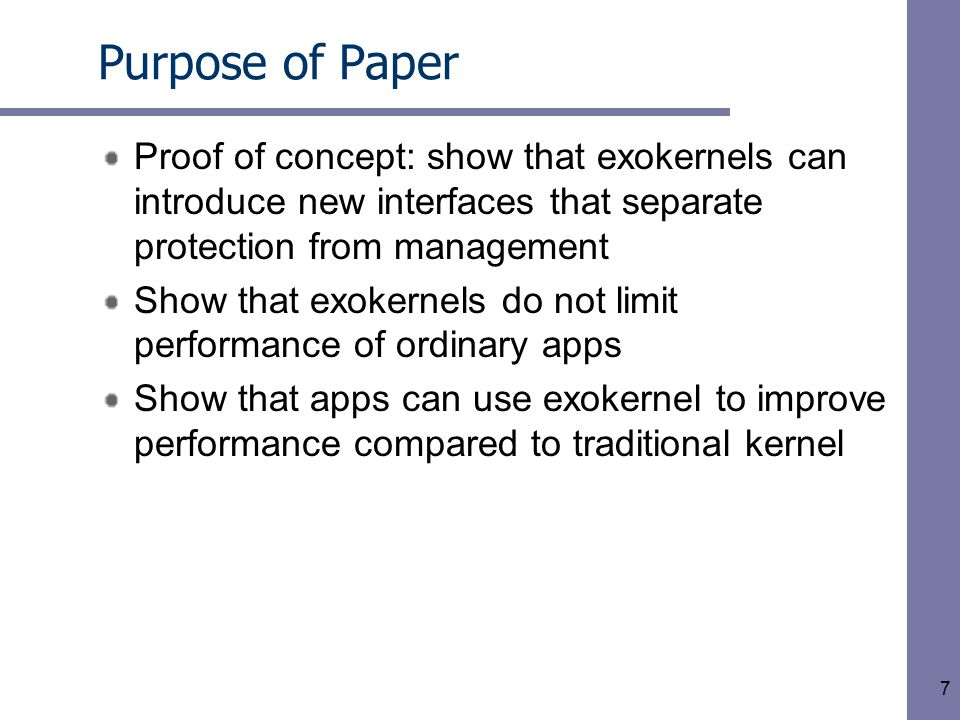 7 Purpose of Paper Proof of concept: show that exokernels can introduce new interfaces that separate protection from management Show that exokernels do not limit performance of ordinary apps Show that apps can use exokernel to improve performance compared to traditional kernel
