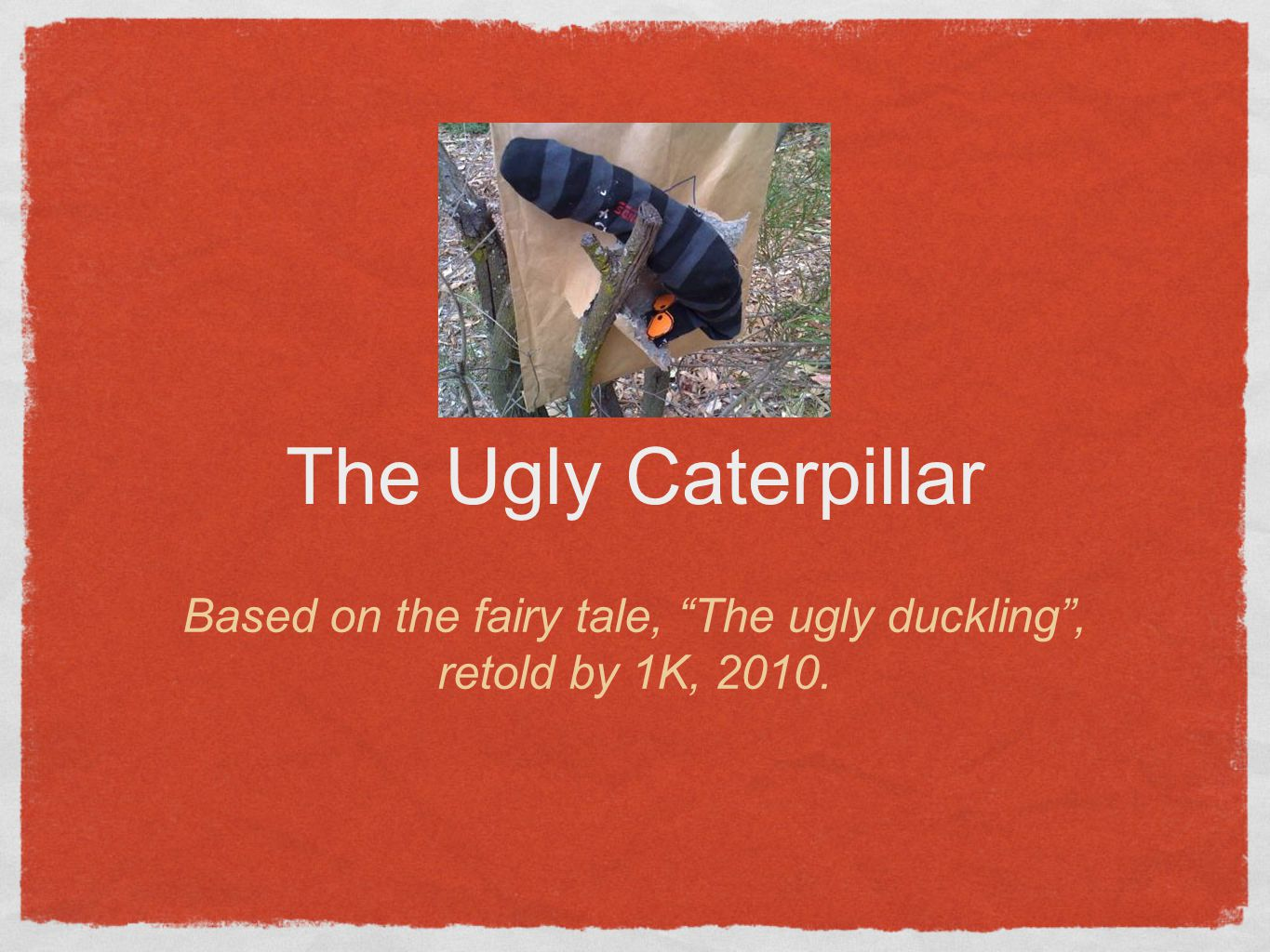 The Ugly Caterpillar Based on the fairy tale, The ugly duckling , retold by 1K, 2010.