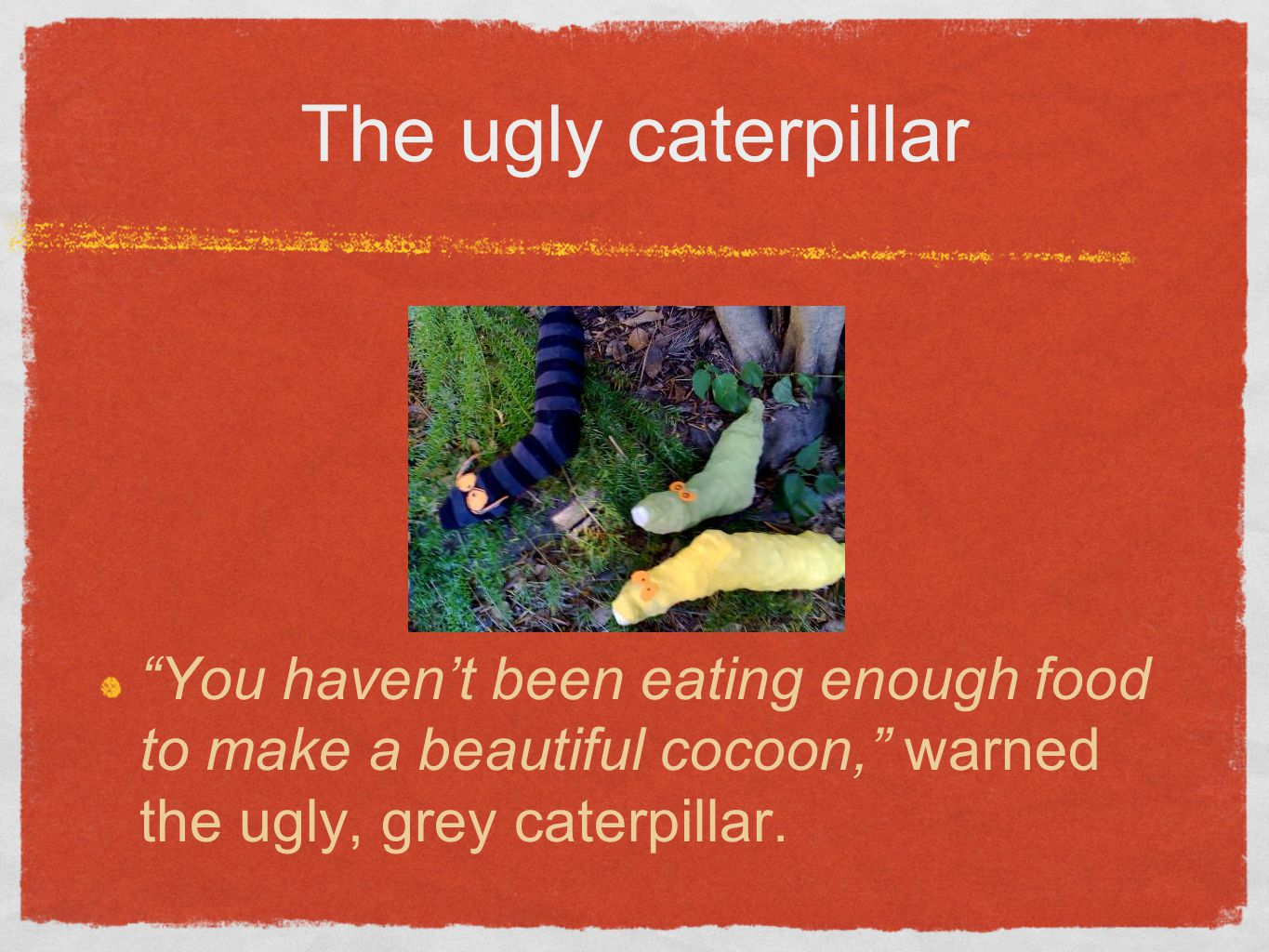 The ugly caterpillar You haven't been eating enough food to make a beautiful cocoon, warned the ugly, grey caterpillar.