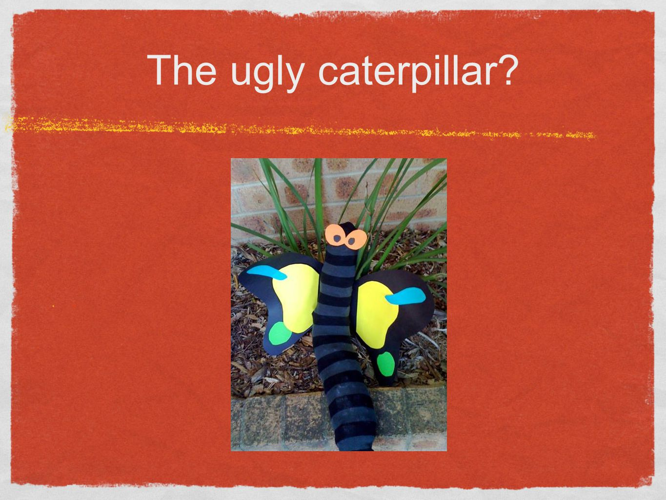 The ugly caterpillar x