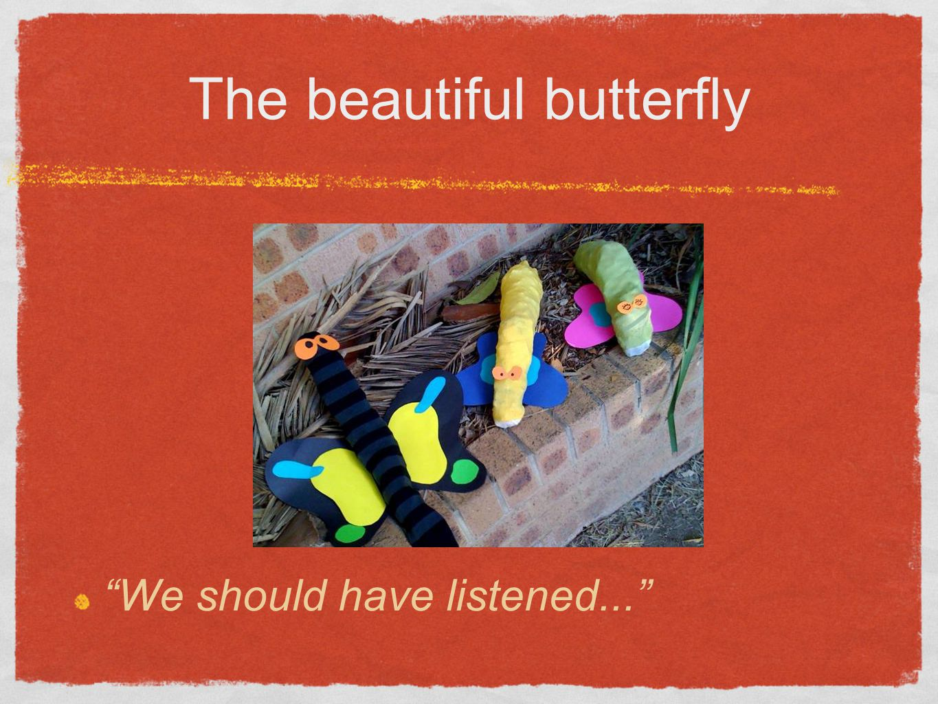 The beautiful butterfly We should have listened...
