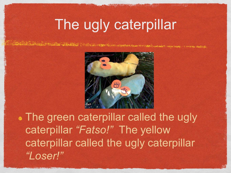 The ugly caterpillar The green caterpillar called the ugly caterpillar Fatso! The yellow caterpillar called the ugly caterpillar Loser!