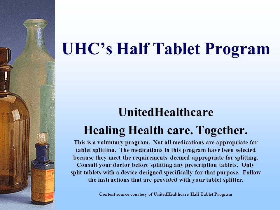 UHC's Half Tablet Program UnitedHealthcare Healing Health care. Together. This is a voluntary program. Not all medications are appropriate for tablet